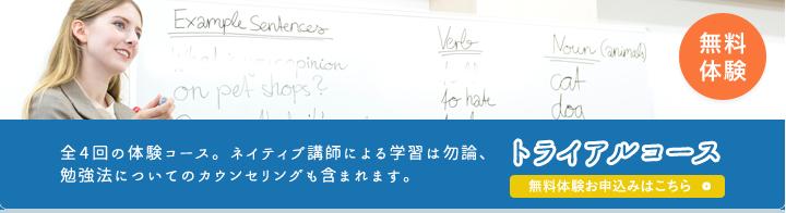 無料体験 全4回の体験コース。ネイティブ講師による学習は勿論、勉強法についてのカウンセリングも含まれます。 トライアルコースお申し込みはこちら